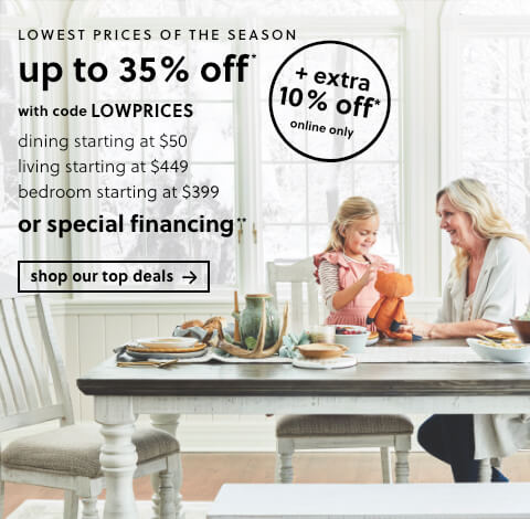 """Lowest Prices of the Season Up to 35% Off! Dining Starting at $50, Living starting at $449, Bedroom starting at $399 OR 60 Months Special Financing**. $1499 Minimum Purchase Required. **Subject to Credit Approval. Equal Monthly Payments Required. Online Only.                                                                                                                                                                        """