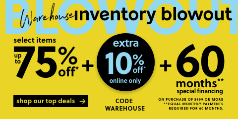 Warehouse Inventory Blowout Sale! Select Items Up to 75% Off* + 36 Months‡ Special Financing with No Interest No Minimum Payment!